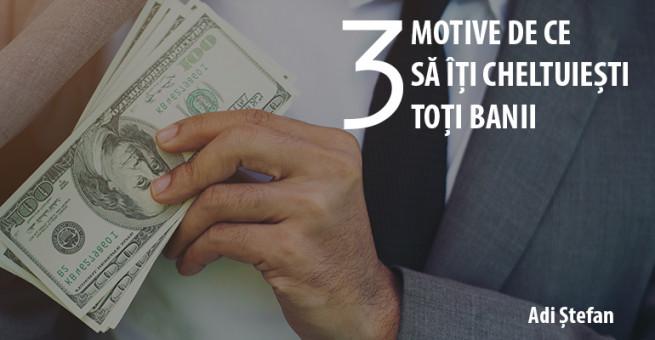 3 Motive de ce să îți cheltuiești toți banii